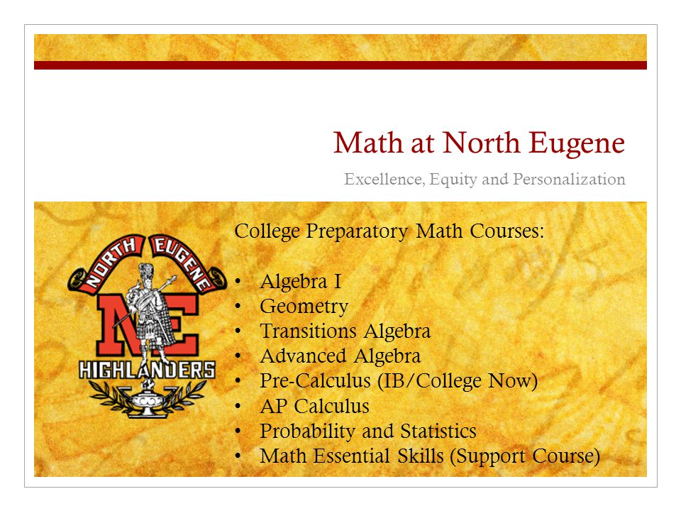 Math at North Eugene Excellence, Equity and Personalization College Preparatory Math Courses: Algebra I Geometry Transitions Algebra Advanced Algebra Pre-Calculus (IB/College Now) AP Calculus Probability and Statistics Math Essential Skills (Support Course)