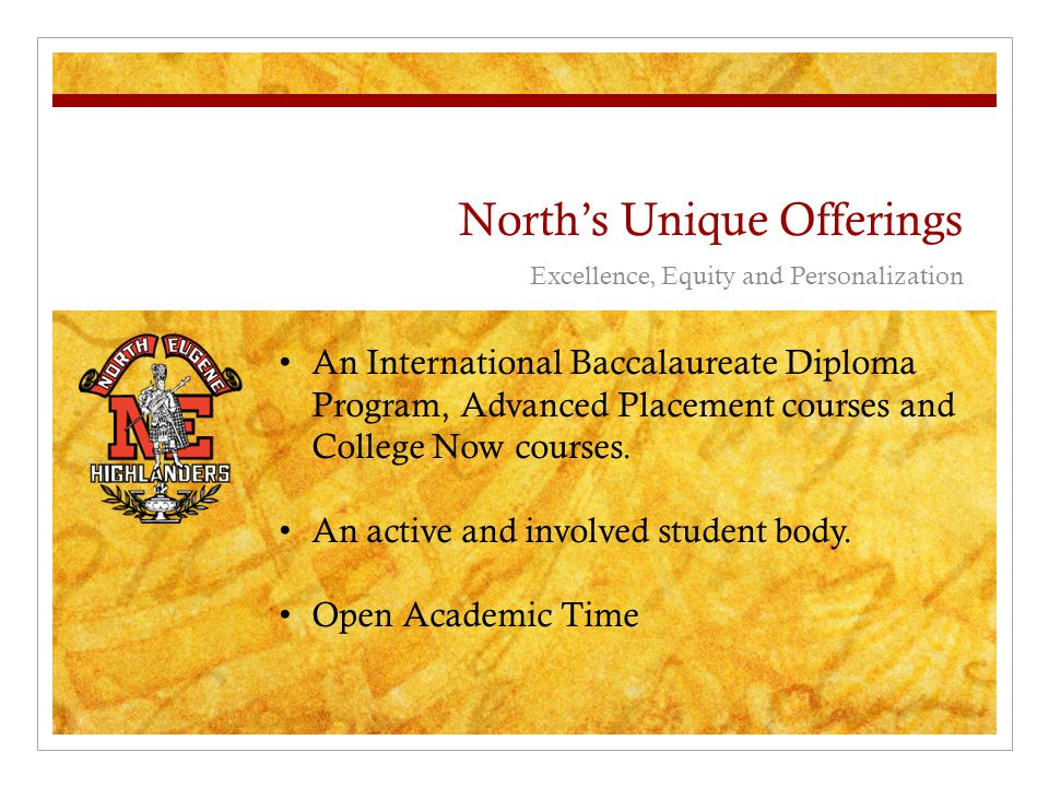 North's Unique Offerings Excellence, Equity and Personalization An International Baccalaureate Diploma Program, Advanced Placement courses and College Now courses.