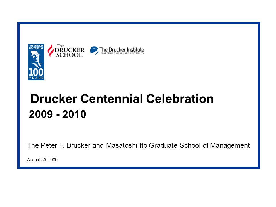 The Peter F. Drucker and Masatoshi Ito Graduate School of Management August 30, 2009 Drucker Centennial Celebration 2009 - 2010
