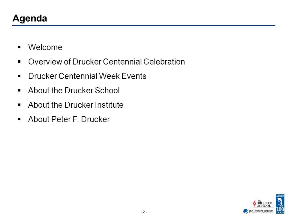 - 2 - Agenda  Welcome  Overview of Drucker Centennial Celebration  Drucker Centennial Week Events  About the Drucker School  About the Drucker Institute  About Peter F.