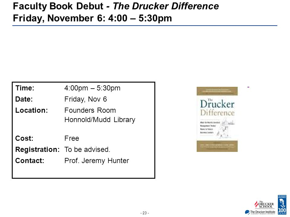 - 23 - Faculty Book Debut - The Drucker Difference Friday, November 6: 4:00 – 5:30pm Time:4:00pm – 5:30pm Date: Friday, Nov 6 Location: Founders Room
