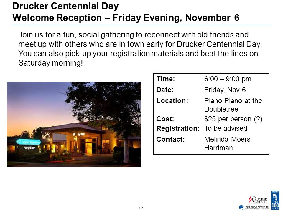 - 27 - Drucker Centennial Day Welcome Reception – Friday Evening, November 6 Join us for a fun, social gathering to reconnect with old friends and mee