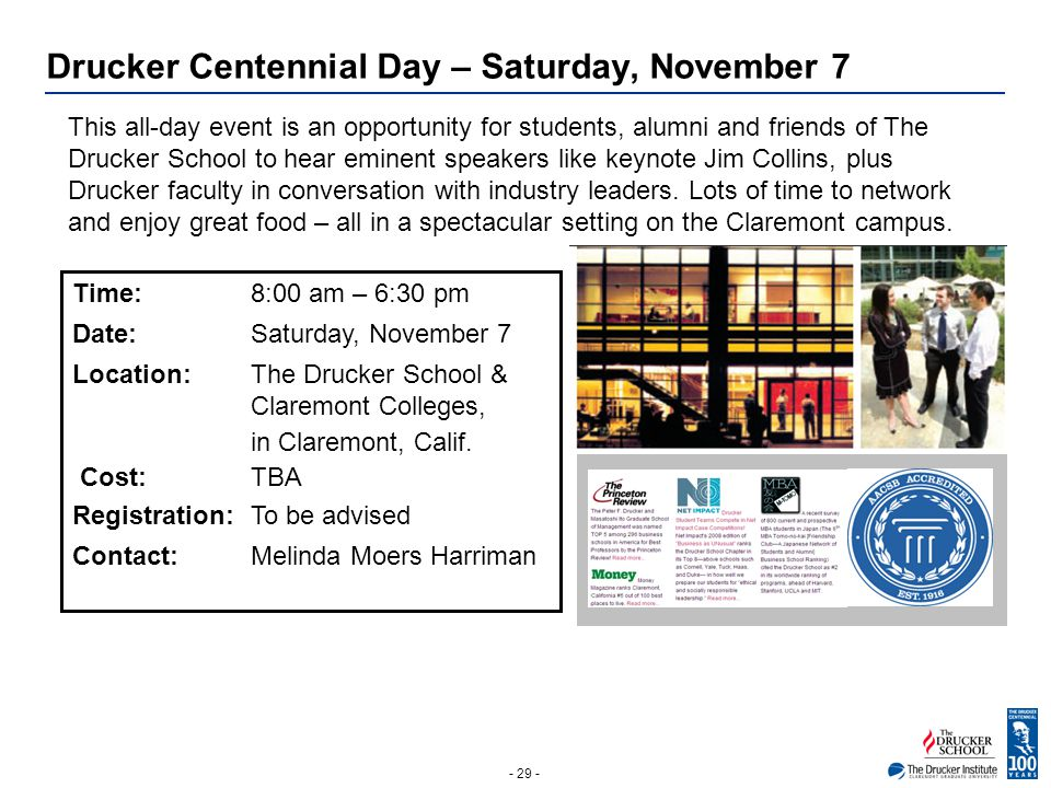 - 29 - Drucker Centennial Day – Saturday, November 7 This all-day event is an opportunity for students, alumni and friends of The Drucker School to he