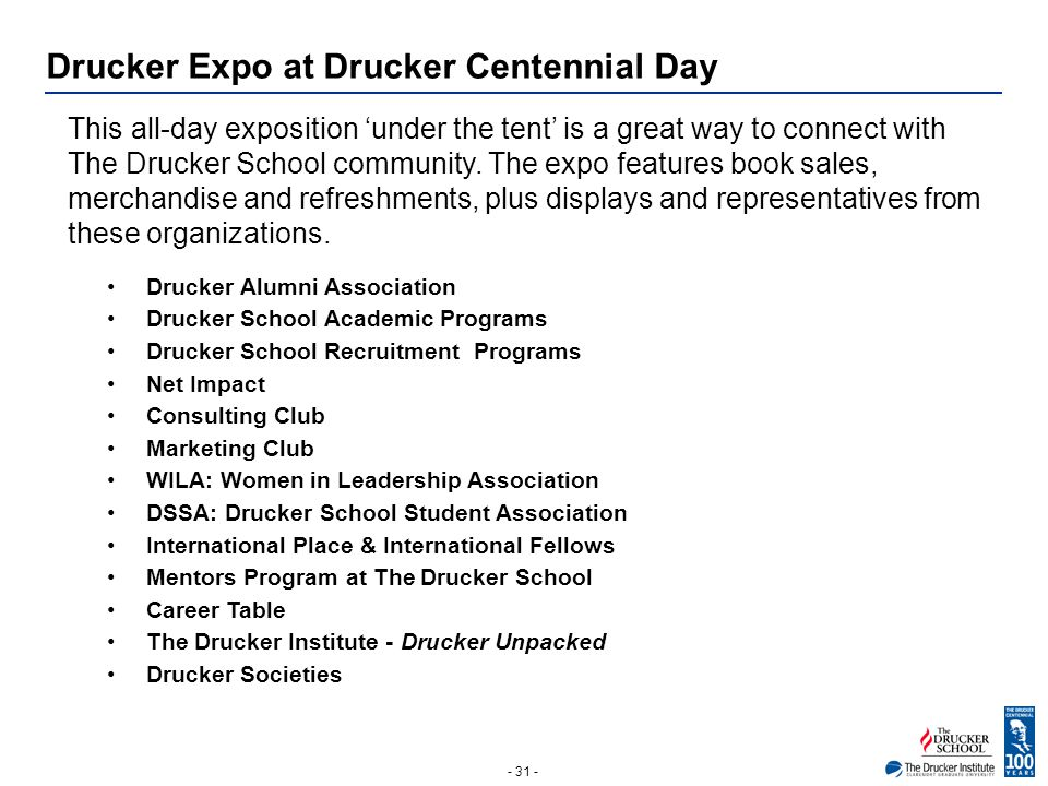 - 31 - Drucker Expo at Drucker Centennial Day This all-day exposition 'under the tent' is a great way to connect with The Drucker School community. Th