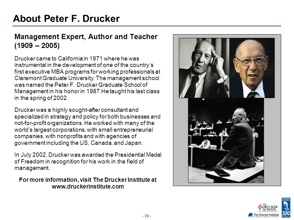 - 39 - About Peter F. Drucker Management Expert, Author and Teacher (1909 – 2005) Drucker came to California in 1971 where he was instrumental in the
