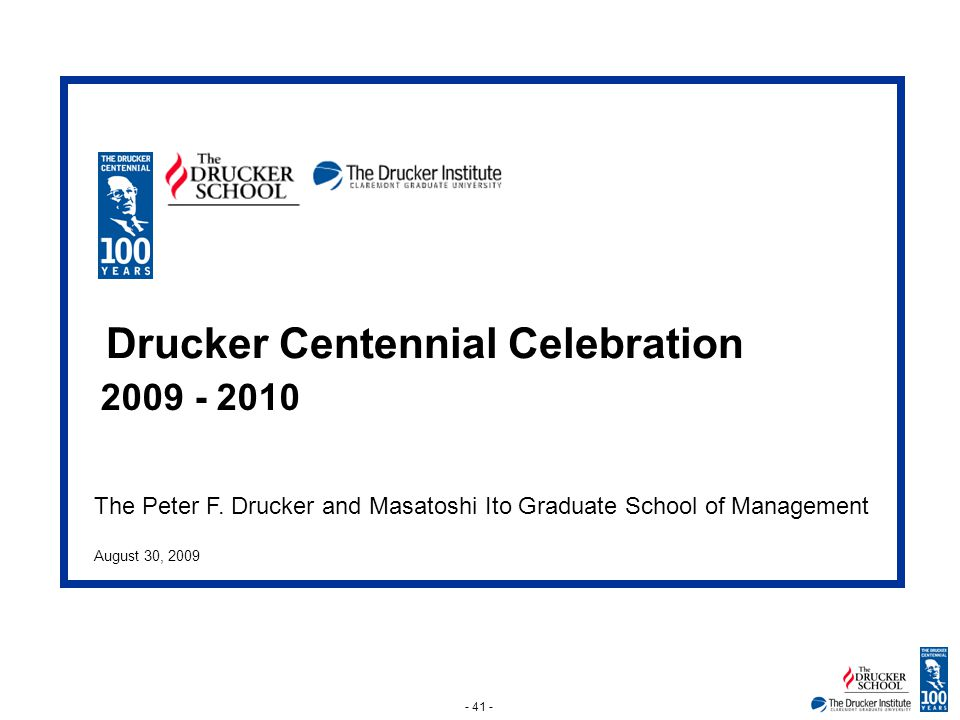 - 41 - The Peter F. Drucker and Masatoshi Ito Graduate School of Management August 30, 2009 Drucker Centennial Celebration 2009 - 2010