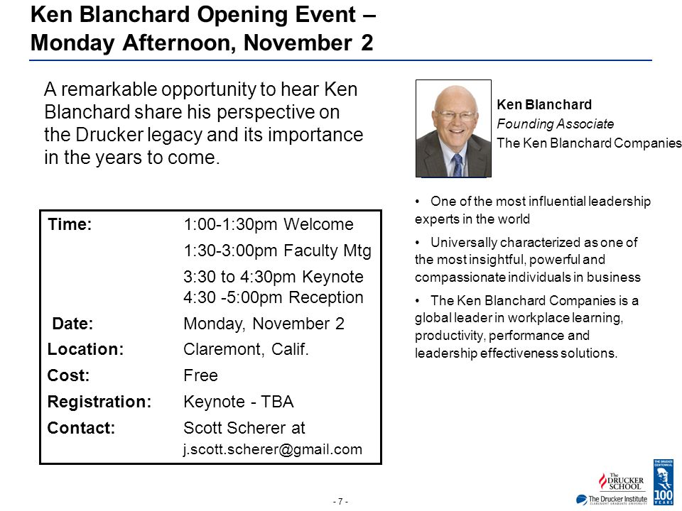 - 7 - Ken Blanchard Opening Event – Monday Afternoon, November 2 A remarkable opportunity to hear Ken Blanchard share his perspective on the Drucker l