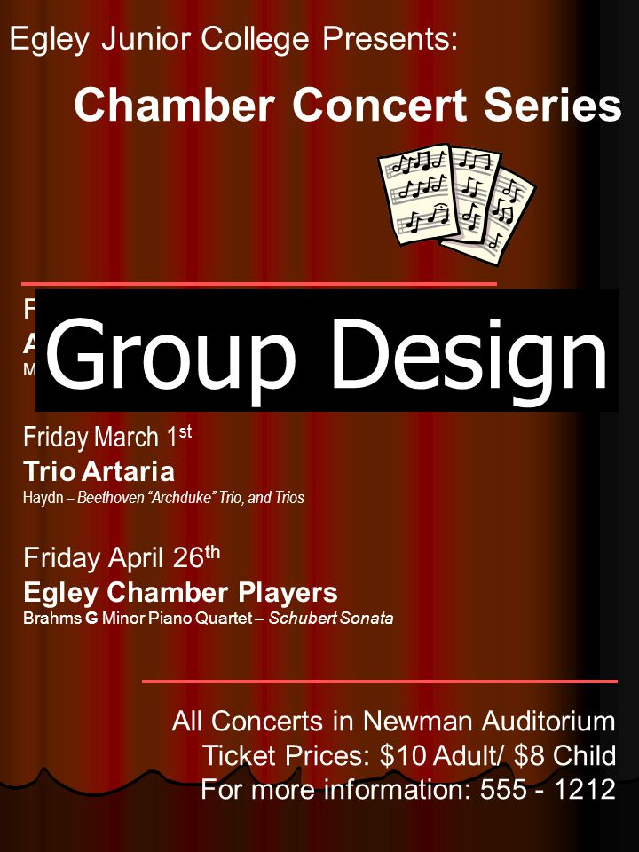 Egley Junior College Presents: Friday February 8 th Alexander String Quartet Mozart – K387, Bartok#3 – Beethoven, Opus 59 - #1 Friday March 1 st Trio Artaria Haydn – Beethoven Archduke Trio, and Trios Friday April 26 th Egley Chamber Players Brahms G Minor Piano Quartet – Schubert Sonata Chamber Concert Series All Concerts in Newman Auditorium Ticket Prices: $10 Adult/ $8 Child For more information: 555 - 1212 Group Design