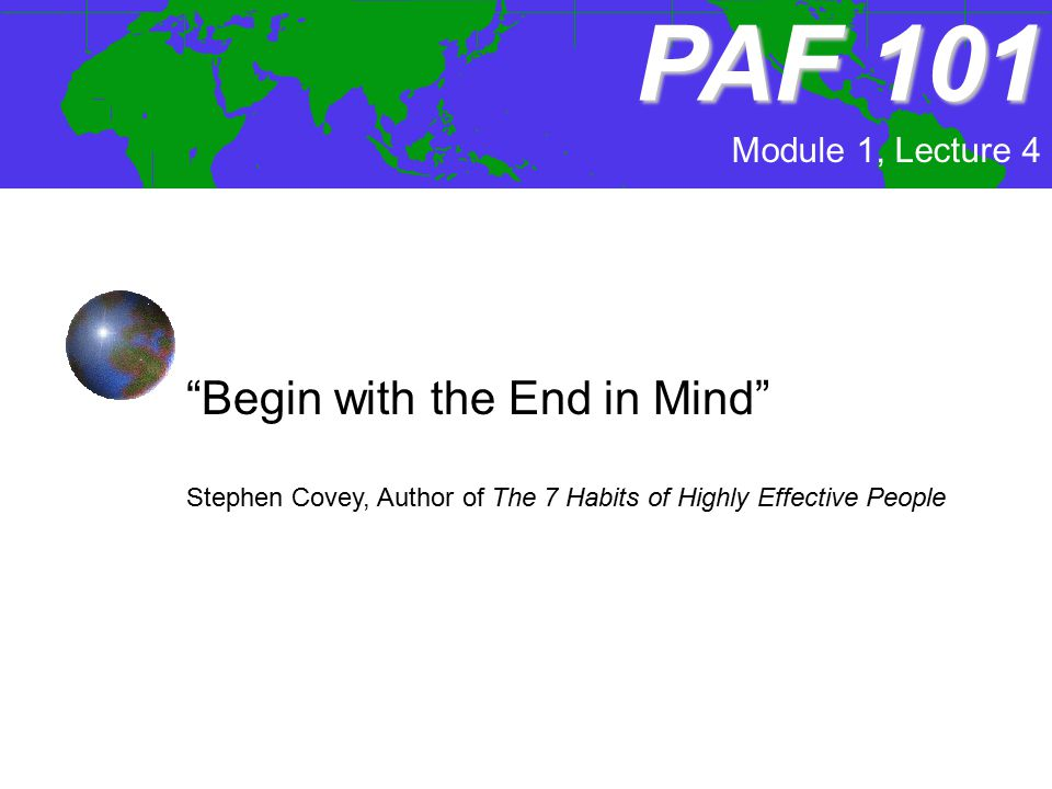 """PAF101 PAF 101 Module 1, Lecture 4 """"Begin with the End in Mind"""" Stephen Covey, Author of The 7 Habits of Highly Effective People"""