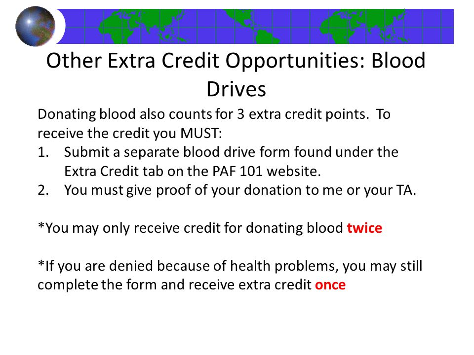 Donating blood also counts for 3 extra credit points. To receive the credit you MUST: 1.Submit a separate blood drive form found under the Extra Credi