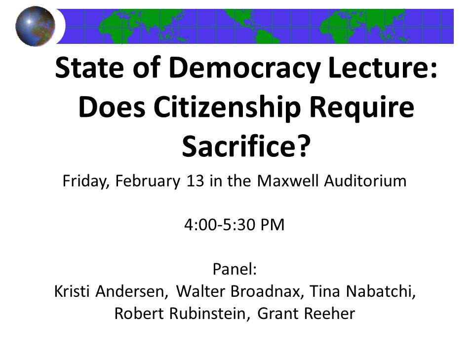 State of Democracy Lecture: Does Citizenship Require Sacrifice? Friday, February 13 in the Maxwell Auditorium 4:00-5:30 PM Panel: Kristi Andersen, Wal