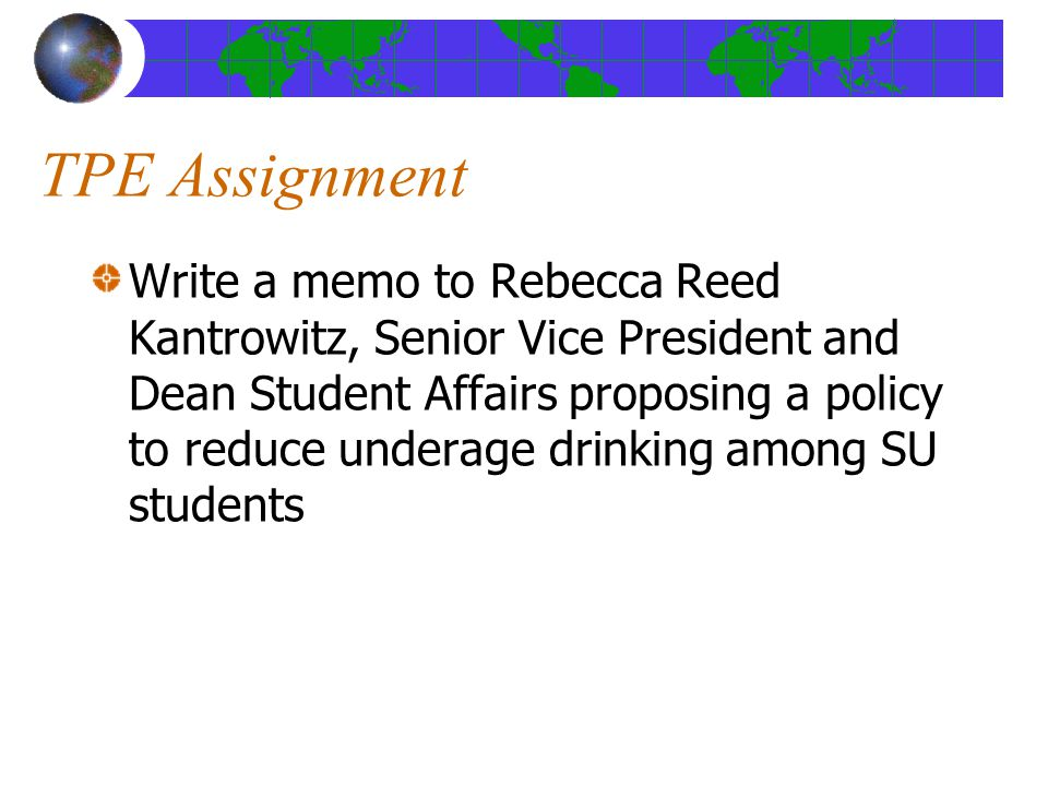 TPE Assignment Write a memo to Rebecca Reed Kantrowitz, Senior Vice President and Dean Student Affairs proposing a policy to reduce underage drinking among SU students