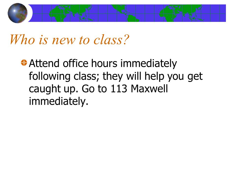 Who is new to class? Attend office hours immediately following class; they will help you get caught up. Go to 113 Maxwell immediately.