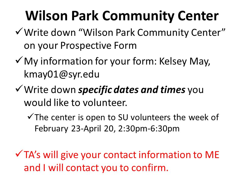 Wilson Park Community Center Write down Wilson Park Community Center on your Prospective Form My information for your form: Kelsey May, kmay01@syr.edu Write down specific dates and times you would like to volunteer.