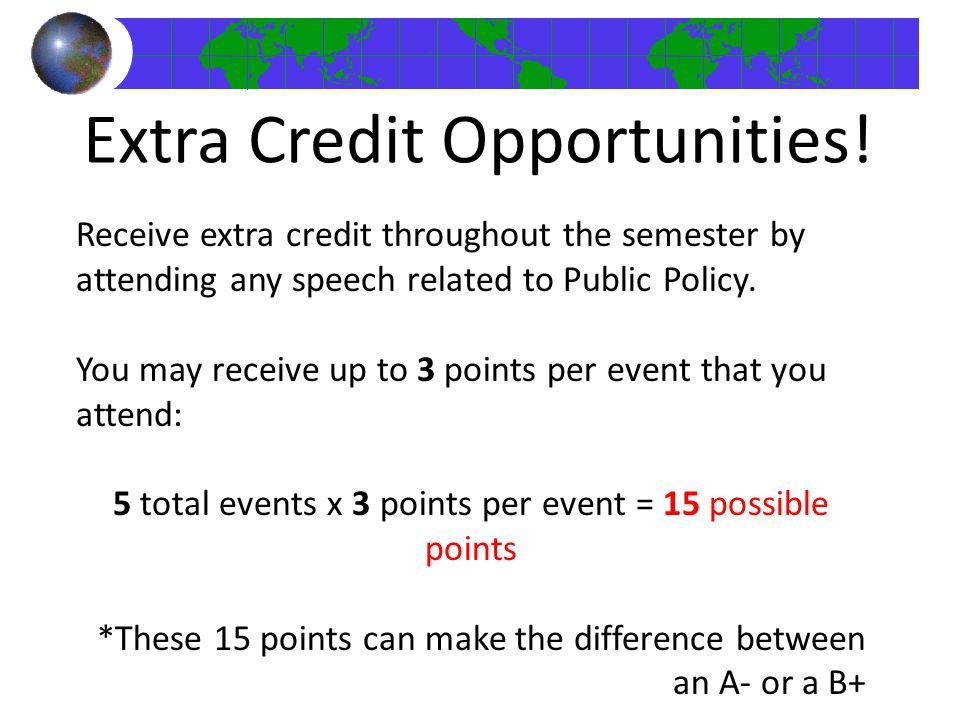 Receive extra credit throughout the semester by attending any speech related to Public Policy. You may receive up to 3 points per event that you atten