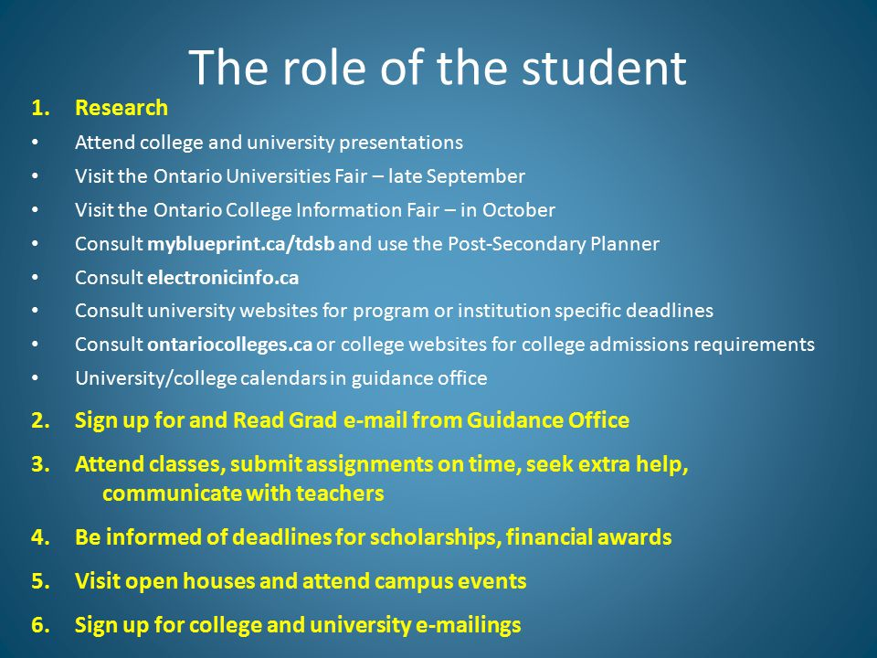 1.Research Attend college and university presentations Visit the Ontario Universities Fair – late September Visit the Ontario College Information Fair – in October Consult myblueprint.ca/tdsb and use the Post-Secondary Planner Consult electronicinfo.ca Consult university websites for program or institution specific deadlines Consult ontariocolleges.ca or college websites for college admissions requirements University/college calendars in guidance office 2.Sign up for and Read Grad e-mail from Guidance Office 3.Attend classes, submit assignments on time, seek extra help, communicate with teachers 4.Be informed of deadlines for scholarships, financial awards 5.Visit open houses and attend campus events 6.Sign up for college and university e-mailings The role of the student
