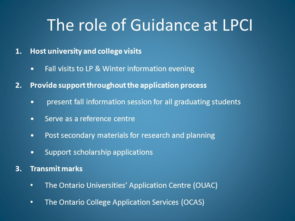 The role of Guidance at LPCI 1.Host university and college visits Fall visits to LP & Winter information evening 2.Provide support throughout the application process present fall information session for all graduating students Serve as a reference centre Post secondary materials for research and planning Support scholarship applications 3.Transmit marks The Ontario Universities' Application Centre (OUAC) The Ontario College Application Services (OCAS)