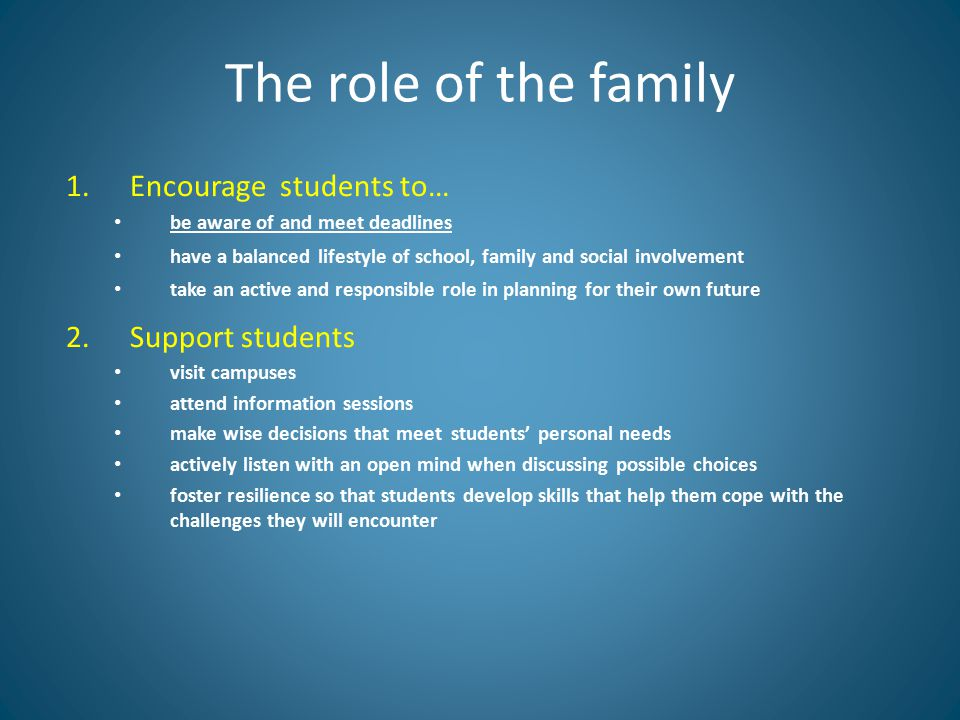 The role of the family 1.Encourage students to… be aware of and meet deadlines have a balanced lifestyle of school, family and social involvement take an active and responsible role in planning for their own future 2.Support students visit campuses attend information sessions make wise decisions that meet students' personal needs actively listen with an open mind when discussing possible choices foster resilience so that students develop skills that help them cope with the challenges they will encounter