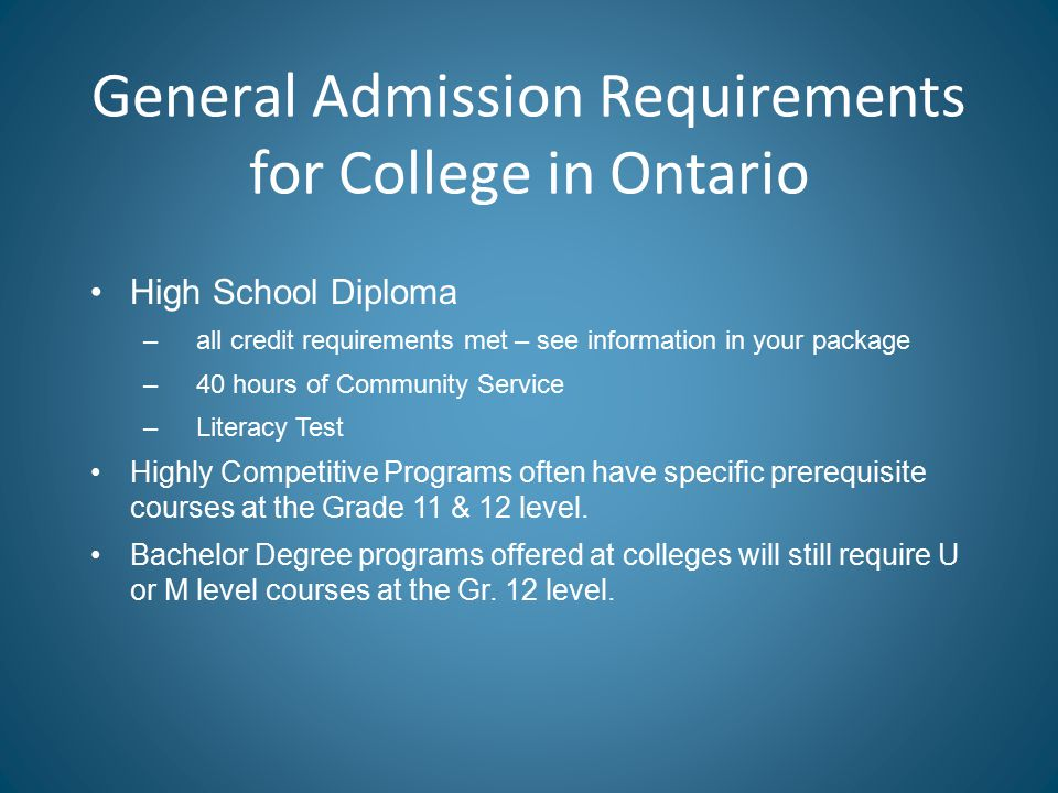 General Admission Requirements for College in Ontario High School Diploma –all credit requirements met – see information in your package –40 hours of Community Service –Literacy Test Highly Competitive Programs often have specific prerequisite courses at the Grade 11 & 12 level.
