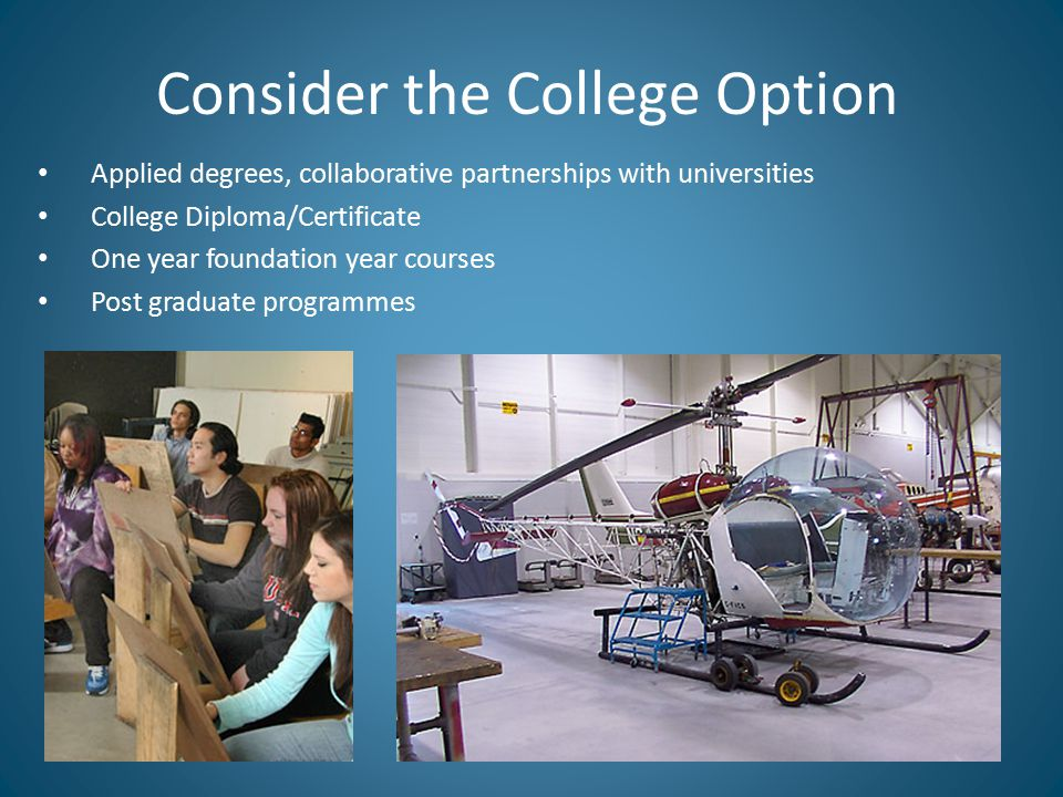 Consider the College Option Applied degrees, collaborative partnerships with universities College Diploma/Certificate One year foundation year courses Post graduate programmes