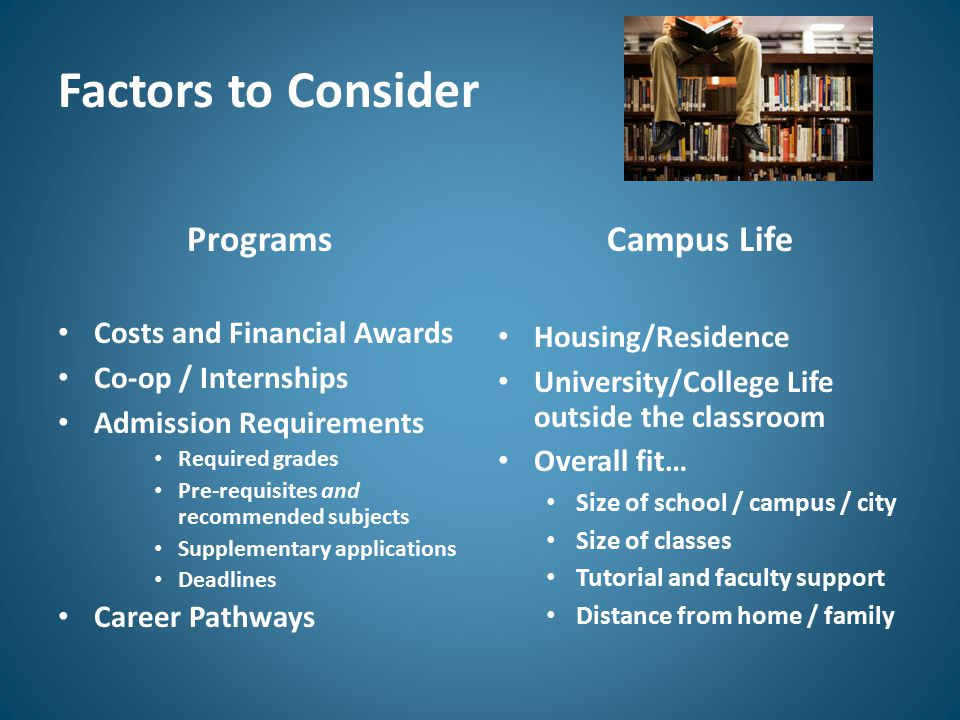 Factors to Consider Programs Costs and Financial Awards Co-op / Internships Admission Requirements Required grades Pre-requisites and recommended subjects Supplementary applications Deadlines Career Pathways Campus Life Housing/Residence University/College Life outside the classroom Overall fit… Size of school / campus / city Size of classes Tutorial and faculty support Distance from home / family