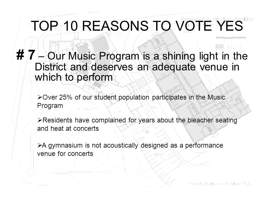 TOP 10 REASONS TO VOTE YES # 7 – Our Music Program is a shining light in the District and deserves an adequate venue in which to perform  Over 25% of our student population participates in the Music Program  Residents have complained for years about the bleacher seating and heat at concerts  A gymnasium is not acoustically designed as a performance venue for concerts