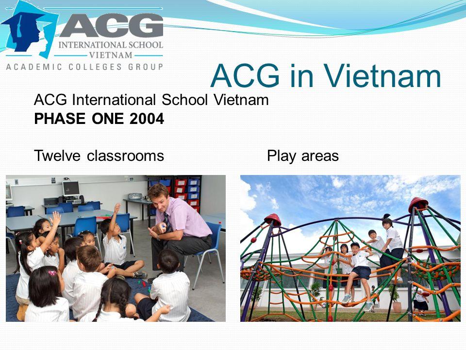 ACG in Vietnam ACG International School Vietnam PHASE ONE 2004 Twelve classroomsPlay areas
