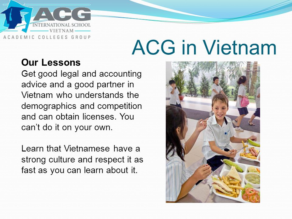 ACG in Vietnam Our Lessons Get good legal and accounting advice and a good partner in Vietnam who understands the demographics and competition and can obtain licenses.