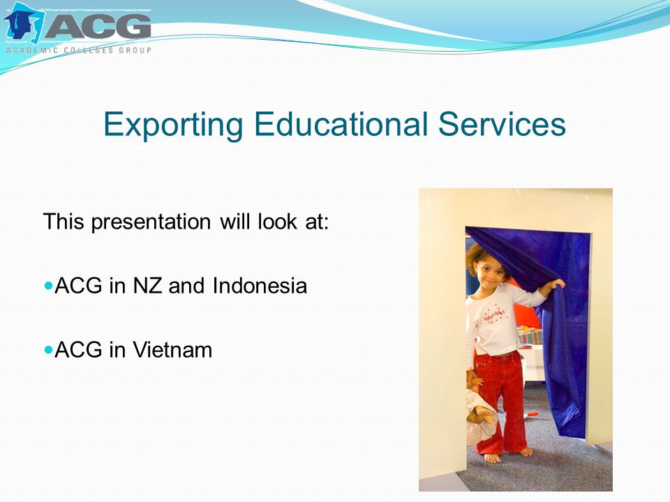 Exporting Educational Services This presentation will look at: ACG in NZ and Indonesia ACG in Vietnam
