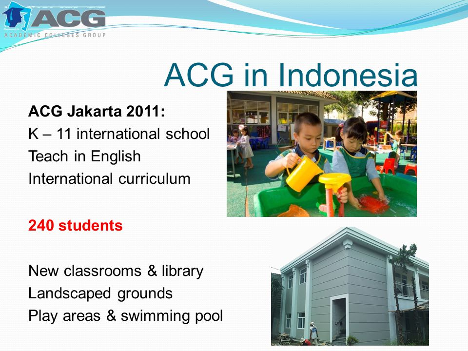 ACG in Indonesia ACG Jakarta 2011: K – 11 international school Teach in English International curriculum 240 students New classrooms & library Landscaped grounds Play areas & swimming pool