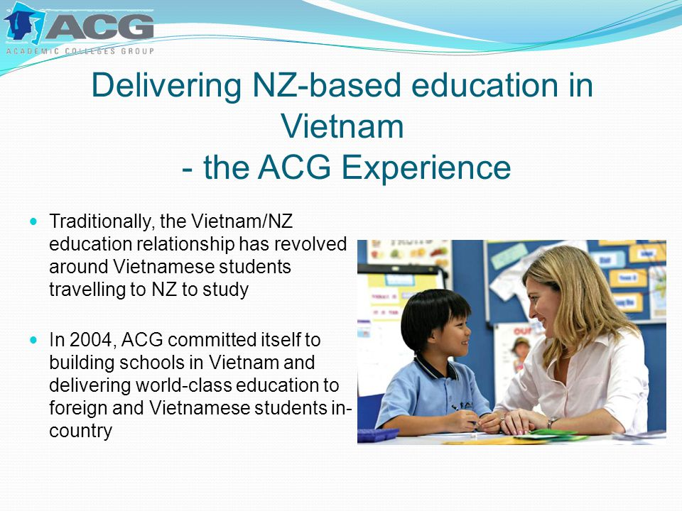 Delivering NZ-based education in Vietnam - the ACG Experience Traditionally, the Vietnam/NZ education relationship has revolved around Vietnamese students travelling to NZ to study In 2004, ACG committed itself to building schools in Vietnam and delivering world-class education to foreign and Vietnamese students in- country