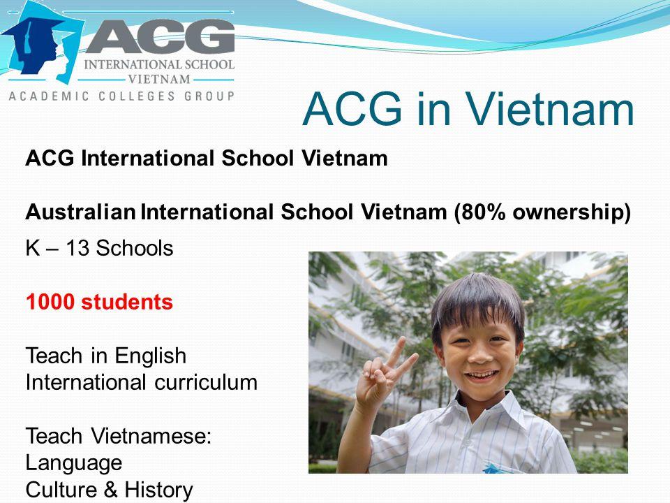 ACG in Vietnam ACG International School Vietnam Australian International School Vietnam (80% ownership) K – 13 Schools 1000 students Teach in English International curriculum Teach Vietnamese: Language Culture & History