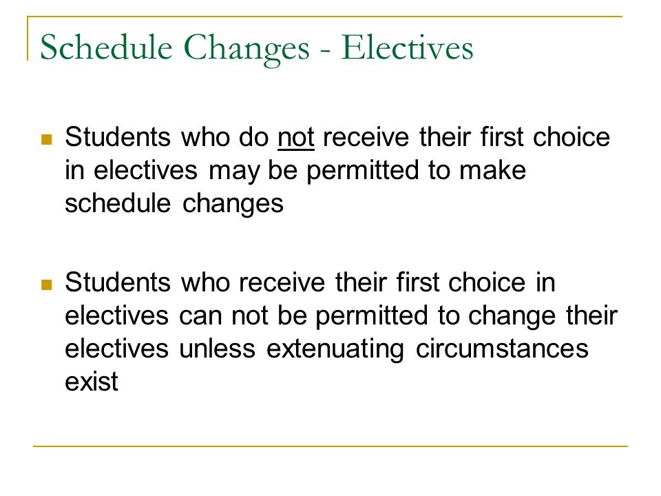 Schedule Changes - Electives Students who do not receive their first choice in electives may be permitted to make schedule changes Students who receive their first choice in electives can not be permitted to change their electives unless extenuating circumstances exist