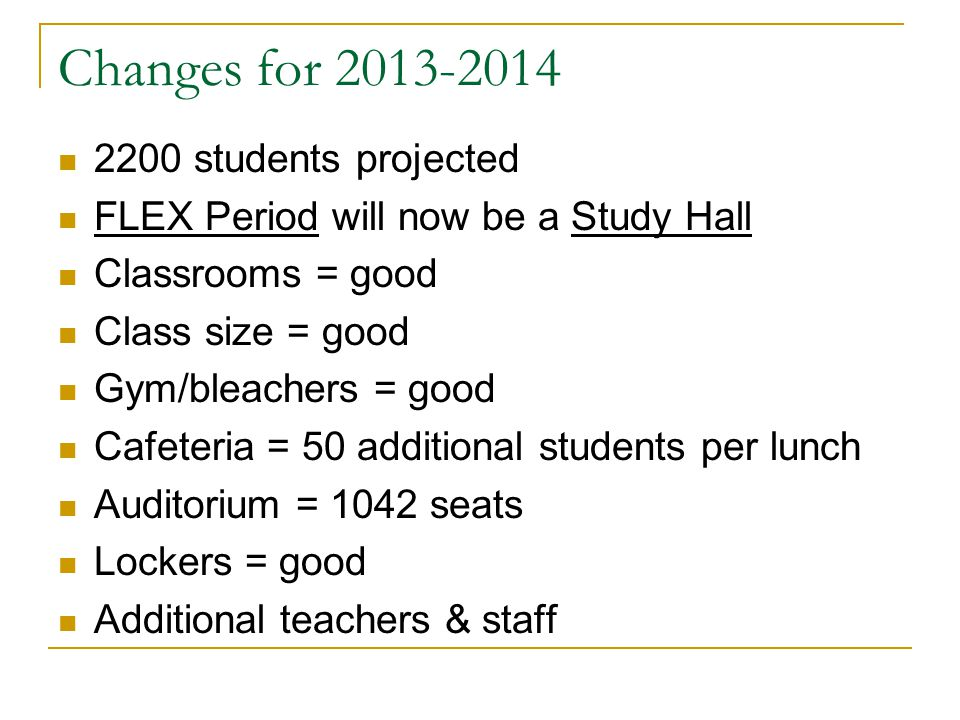 Changes for 2013-2014 2200 students projected FLEX Period will now be a Study Hall Classrooms = good Class size = good Gym/bleachers = good Cafeteria = 50 additional students per lunch Auditorium = 1042 seats Lockers = good Additional teachers & staff