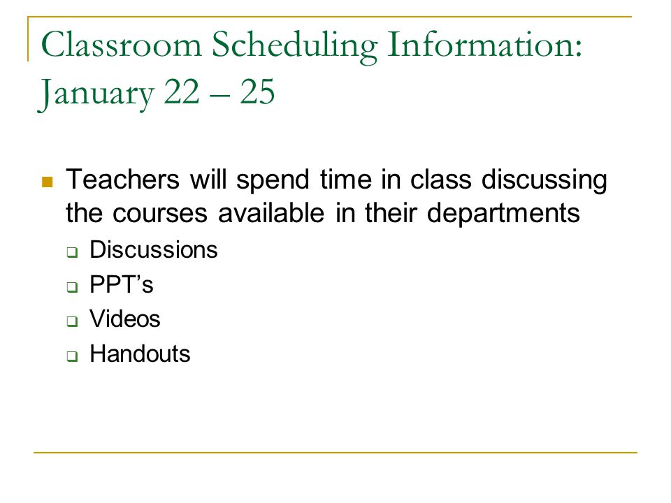Classroom Scheduling Information: January 22 – 25 Teachers will spend time in class discussing the courses available in their departments  Discussions  PPT's  Videos  Handouts