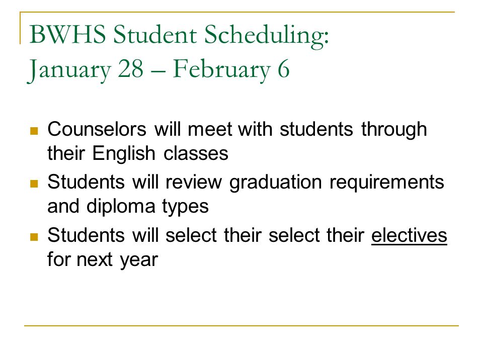 BWHS Student Scheduling: January 28 – February 6 Counselors will meet with students through their English classes Students will review graduation requ