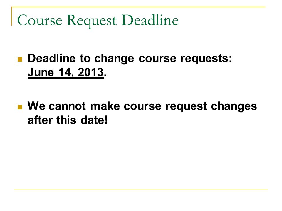 Course Request Deadline Deadline to change course requests: June 14, 2013. We cannot make course request changes after this date!