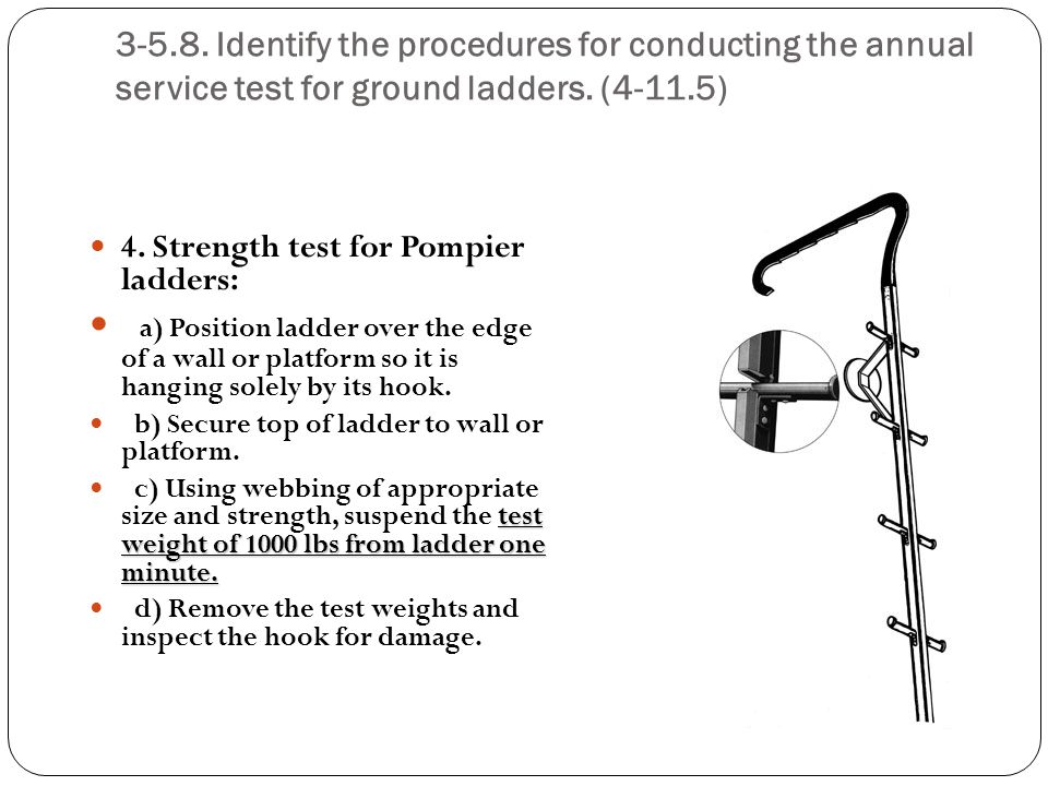3-5.8. Identify the procedures for conducting the annual service test for ground ladders. (4-11.5) 4. Strength test for Pompier ladders: a) Position l