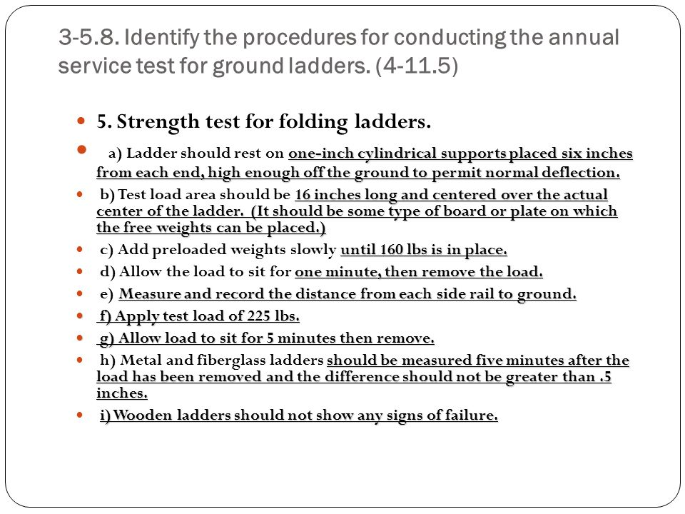 3-5.8. Identify the procedures for conducting the annual service test for ground ladders. (4-11.5) 5. Strength test for folding ladders. one-inch cyli