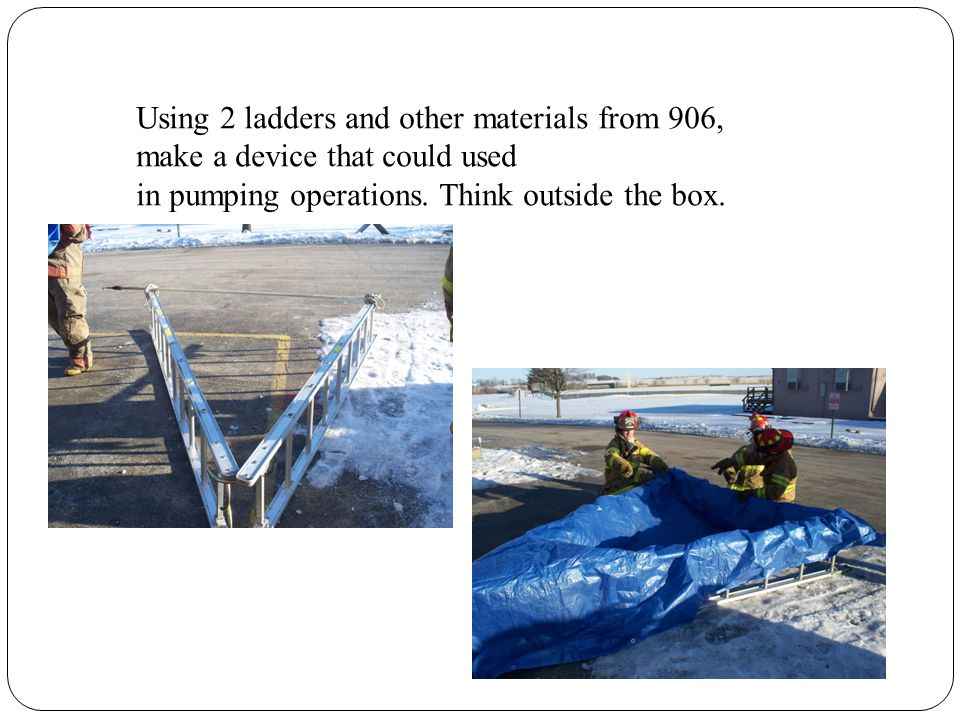Using 2 ladders and other materials from 906, make a device that could used in pumping operations. Think outside the box.