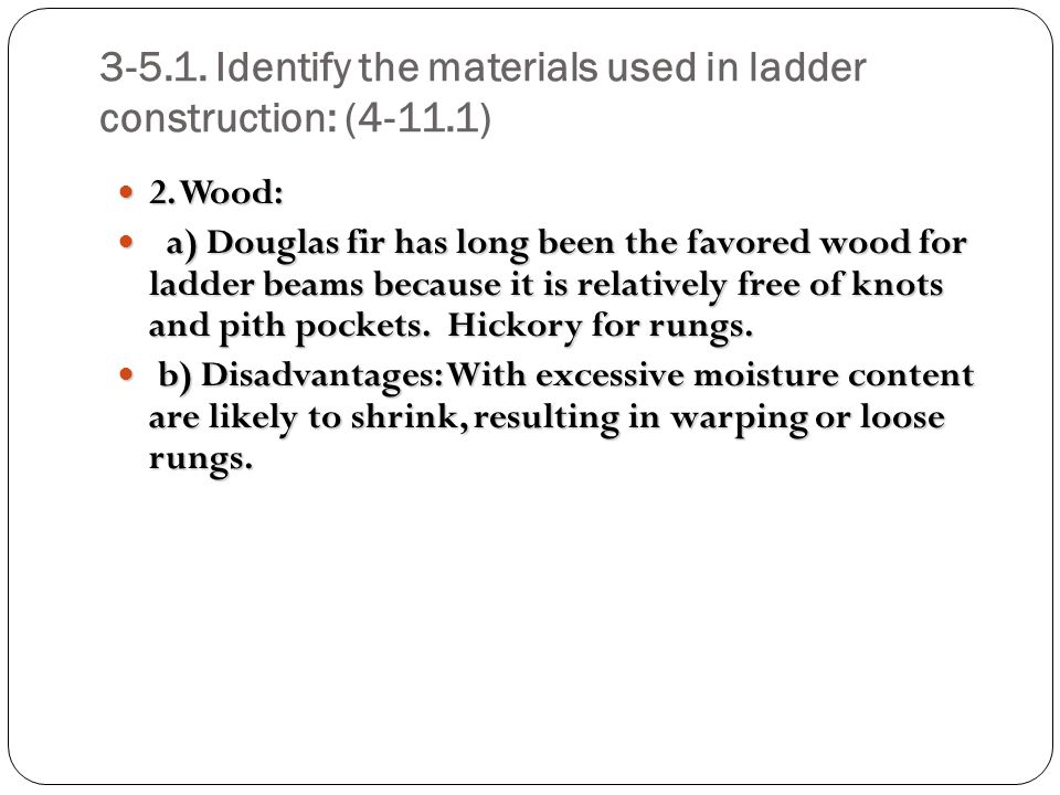 3-5.1. Identify the materials used in ladder construction: (4-11.1) 2. Wood: 2. Wood: a) Douglas fir has long been the favored wood for ladder beams b