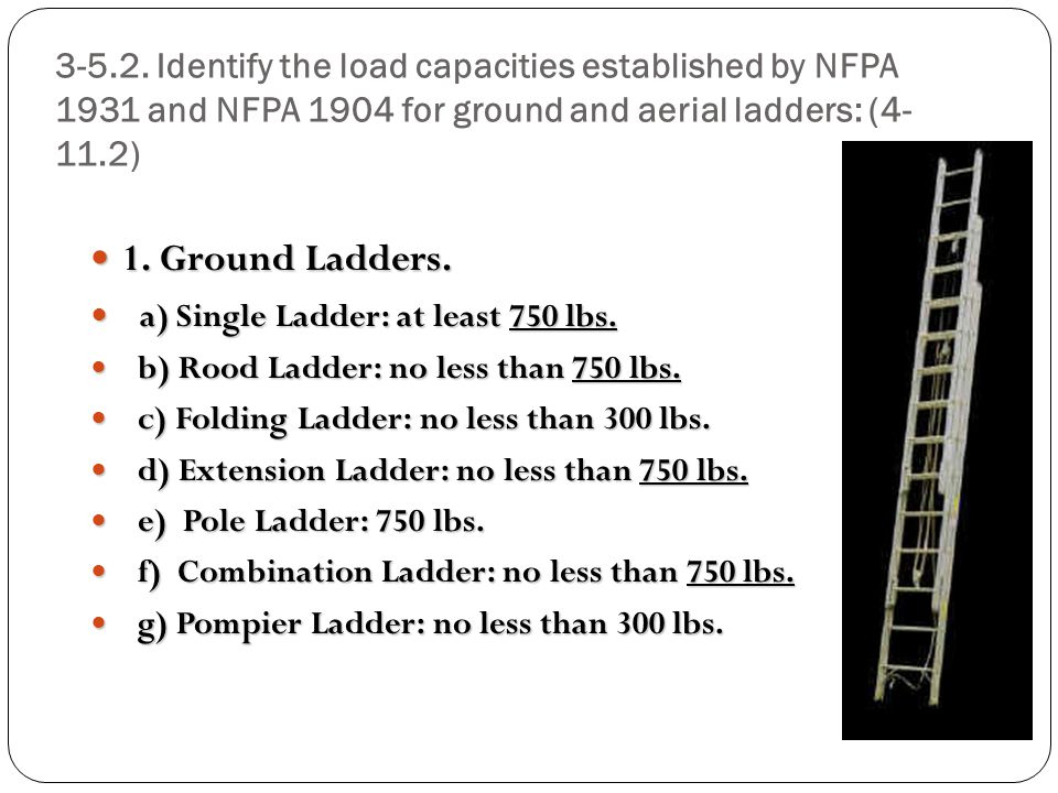 3-5.2. Identify the load capacities established by NFPA 1931 and NFPA 1904 for ground and aerial ladders: (4- 11.2) 1. Ground Ladders. 1. Ground Ladde
