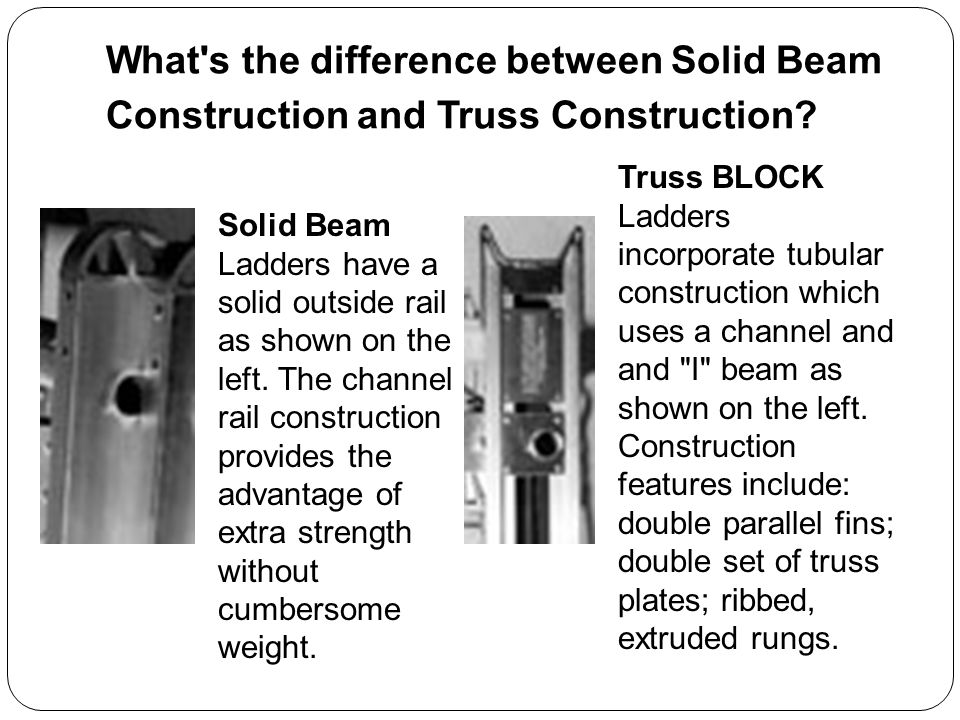 What's the difference between Solid Beam Construction and Truss Construction? Solid Beam Ladders have a solid outside rail as shown on the left. The c