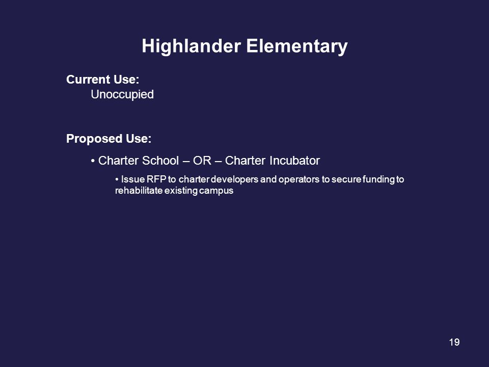19 Highlander Elementary Current Use: Unoccupied Proposed Use: Charter School – OR – Charter Incubator Issue RFP to charter developers and operators t