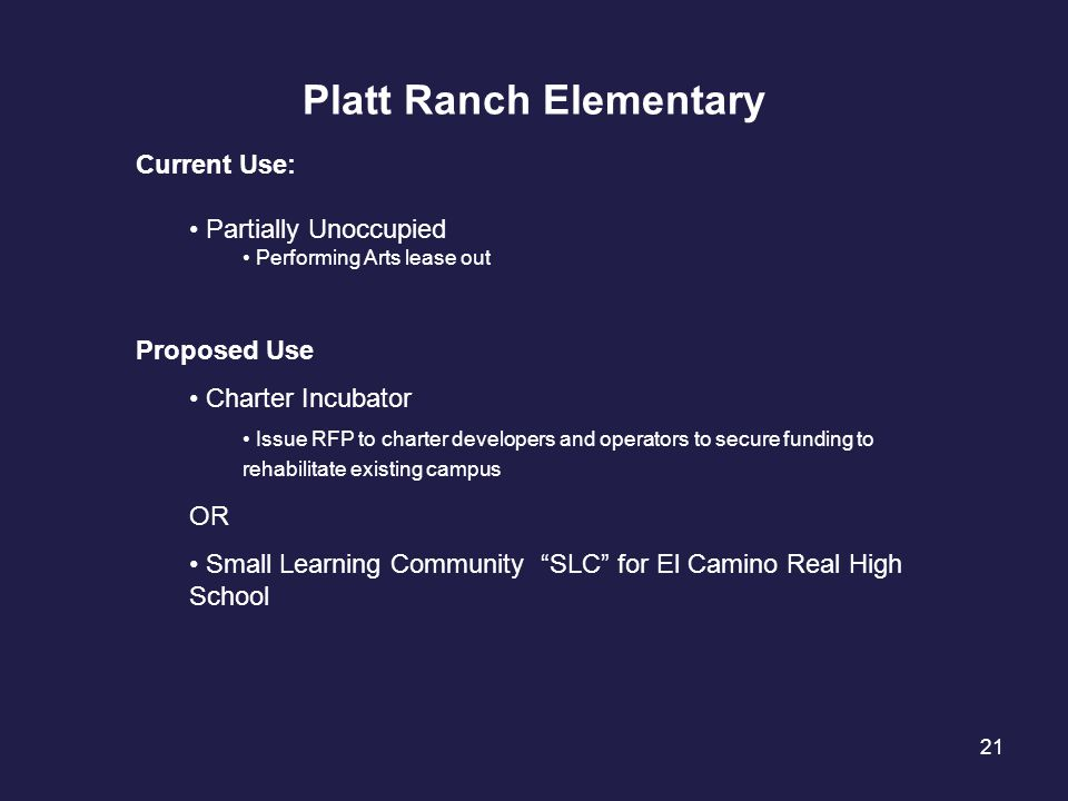 21 Platt Ranch Elementary Current Use: Partially Unoccupied Performing Arts lease out Proposed Use Charter Incubator Issue RFP to charter developers a