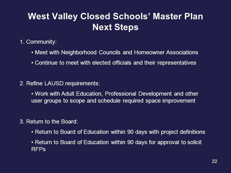 22 West Valley Closed Schools' Master Plan Next Steps 1. Community: Meet with Neighborhood Councils and Homeowner Associations Continue to meet with e