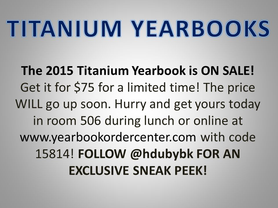 The 2015 Titanium Yearbook is ON SALE! Get it for $75 for a limited time! The price WILL go up soon. Hurry and get yours today in room 506 during lunc