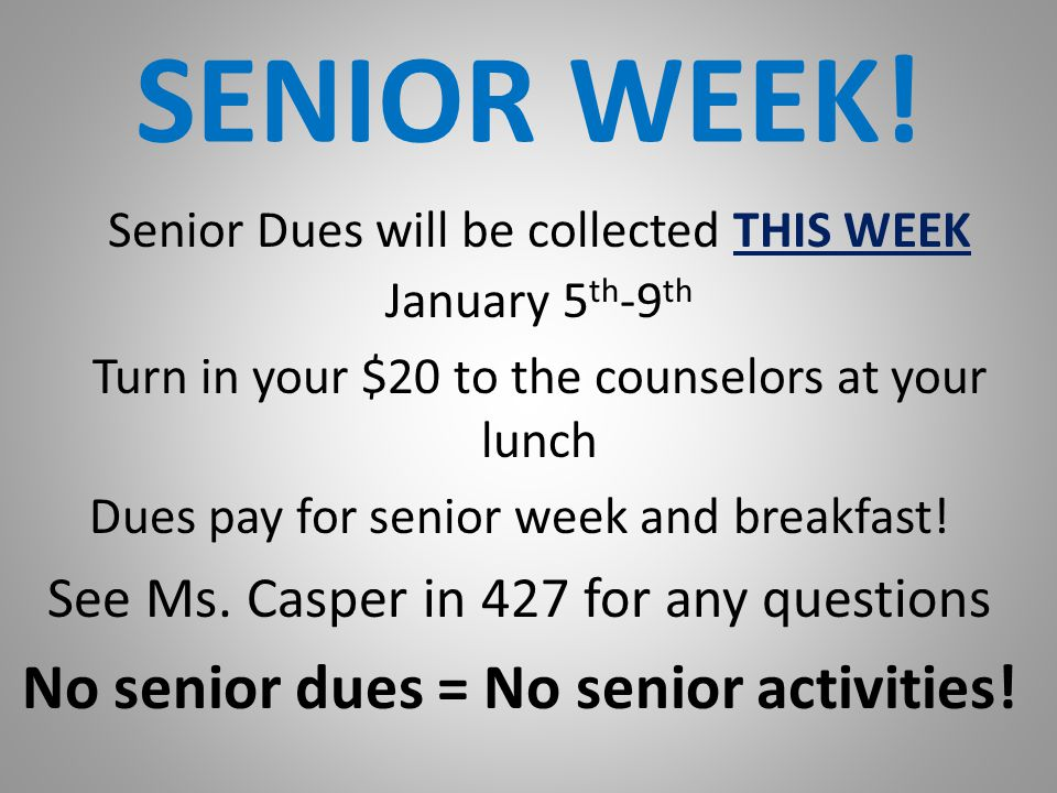 SENIOR WEEK! Senior Dues will be collected THIS WEEK January 5 th -9 th Turn in your $20 to the counselors at your lunch Dues pay for senior week and