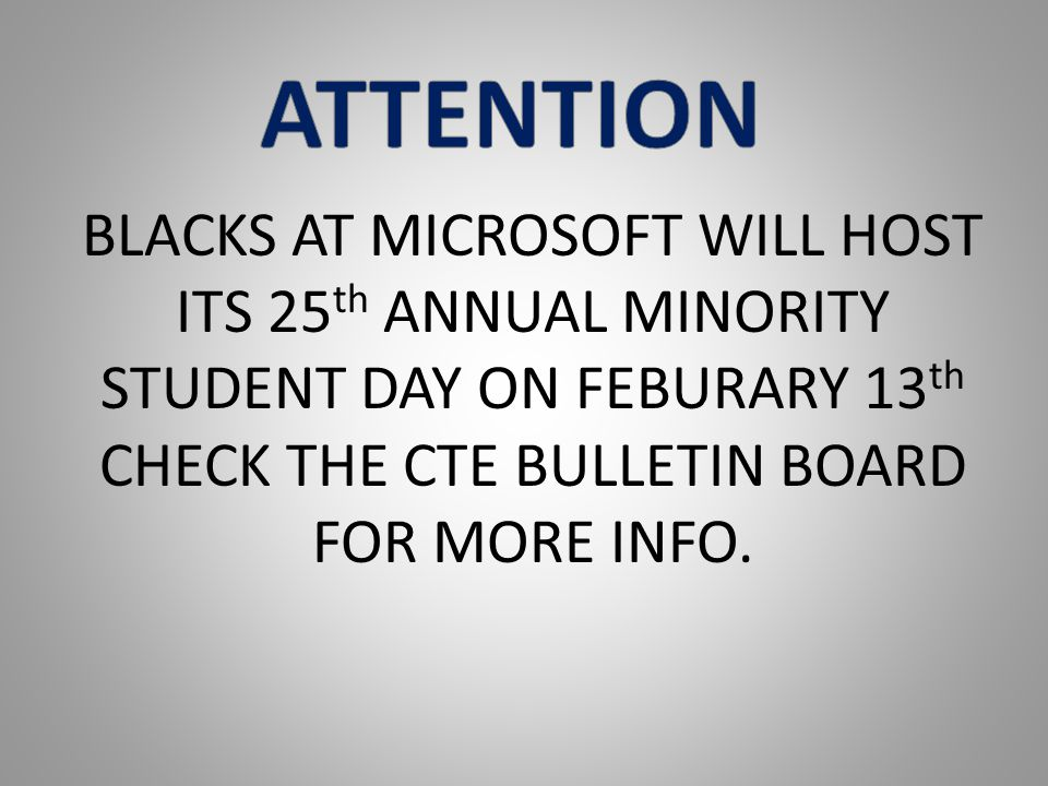 BLACKS AT MICROSOFT WILL HOST ITS 25 th ANNUAL MINORITY STUDENT DAY ON FEBURARY 13 th CHECK THE CTE BULLETIN BOARD FOR MORE INFO.