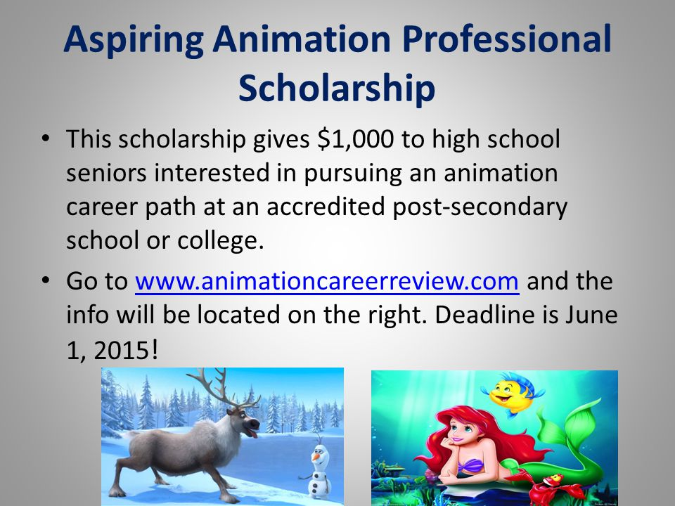 Aspiring Animation Professional Scholarship This scholarship gives $1,000 to high school seniors interested in pursuing an animation career path at an